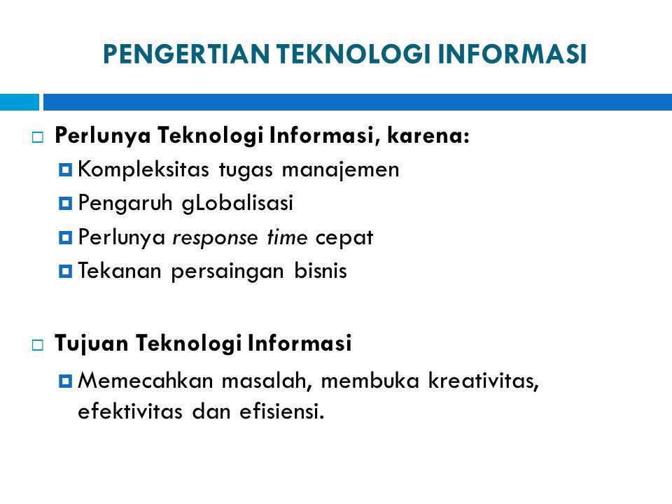 PENGERTIAN TEKNOLOGI INFORMASI  Perlunya Teknologi Informasi, karena:  Kompleksitas tugas manajemen  Pengaruh gLobalisasi  Perlunya response time