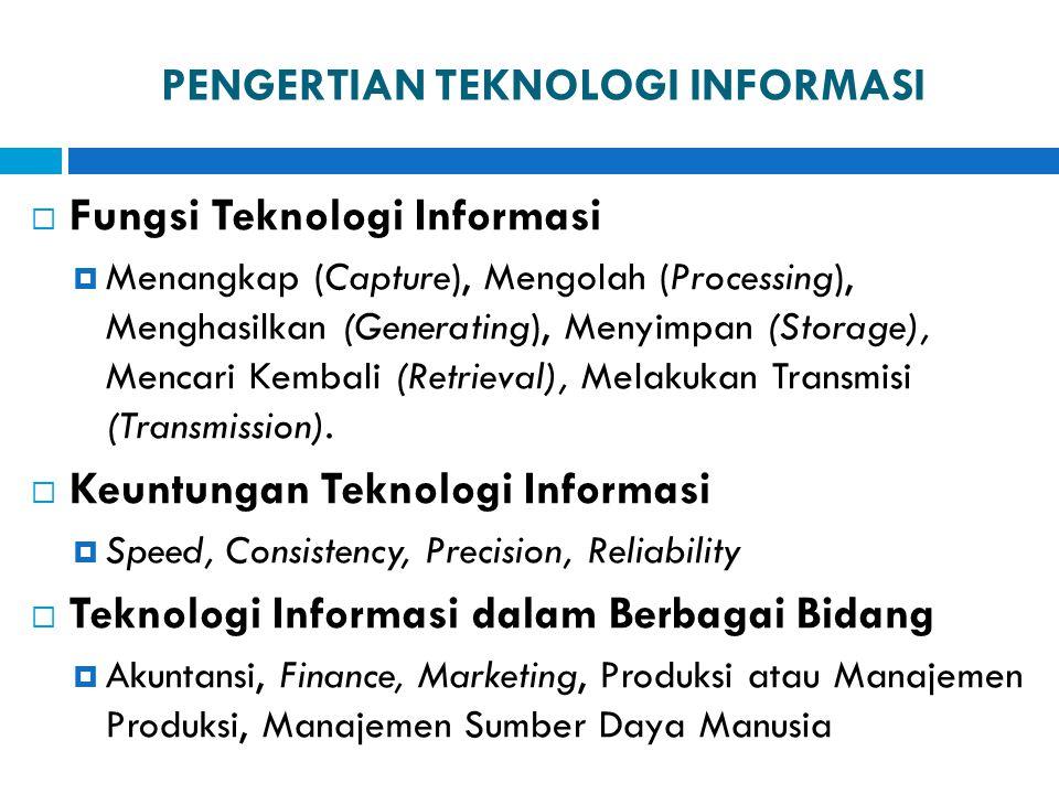 PENGERTIAN TEKNOLOGI INFORMASI  Fungsi Teknologi Informasi  Menangkap (Capture), Mengolah (Processing), Menghasilkan (Generating), Menyimpan (Storag
