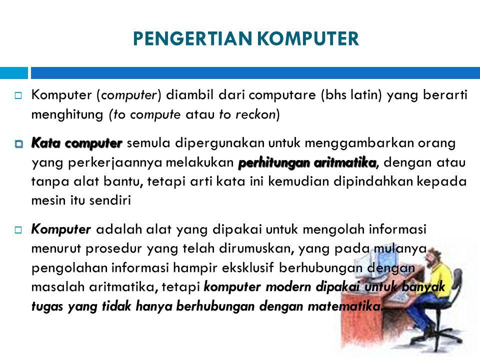 PENGERTIAN KOMPUTER  Komputer (computer) diambil dari computare (bhs latin) yang berarti menghitung (to compute atau to reckon)  Kata computer perhi