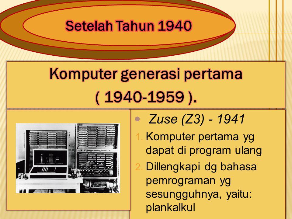 Zuse (Z3) - 1941 1. Komputer pertama yg dapat di program ulang 2. Dillengkapi dg bahasa pemrograman yg sesungguhnya, yaitu: plankalkul