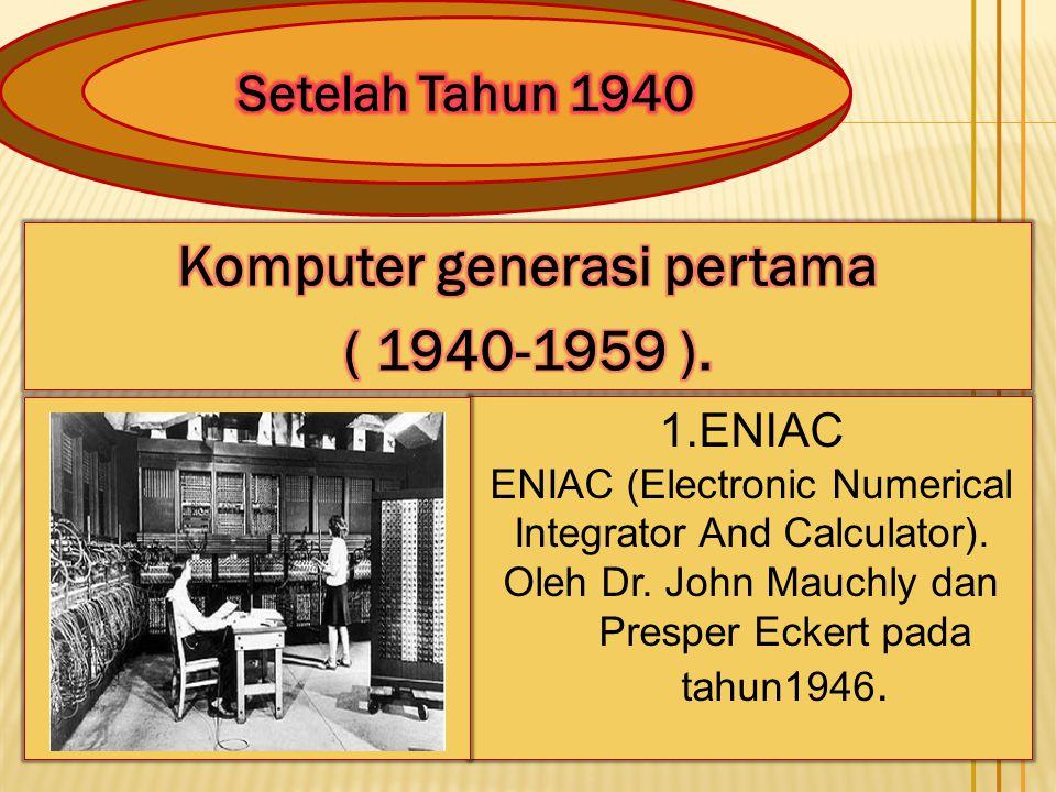 1.ENIAC ENIAC (Electronic Numerical Integrator And Calculator). Oleh Dr. John Mauchly dan Presper Eckert pada tahun1946.
