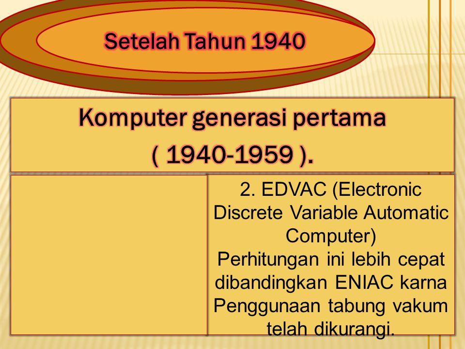 2. EDVAC (Electronic Discrete Variable Automatic Computer) Perhitungan ini lebih cepat dibandingkan ENIAC karna Penggunaan tabung vakum telah dikurang
