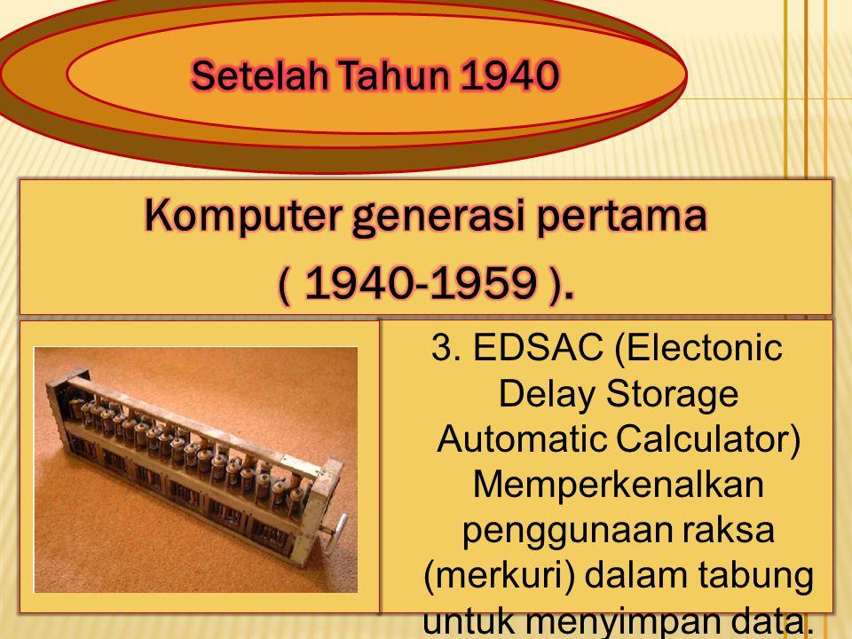 3. EDSAC (Electonic Delay Storage Automatic Calculator) Memperkenalkan penggunaan raksa (merkuri) dalam tabung untuk menyimpan data.