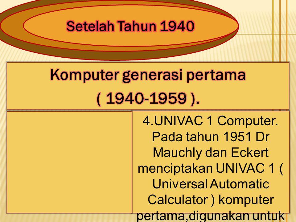 4.UNIVAC 1 Computer. Pada tahun 1951 Dr Mauchly dan Eckert menciptakan UNIVAC 1 ( Universal Automatic Calculator ) komputer pertama,digunakan untuk me