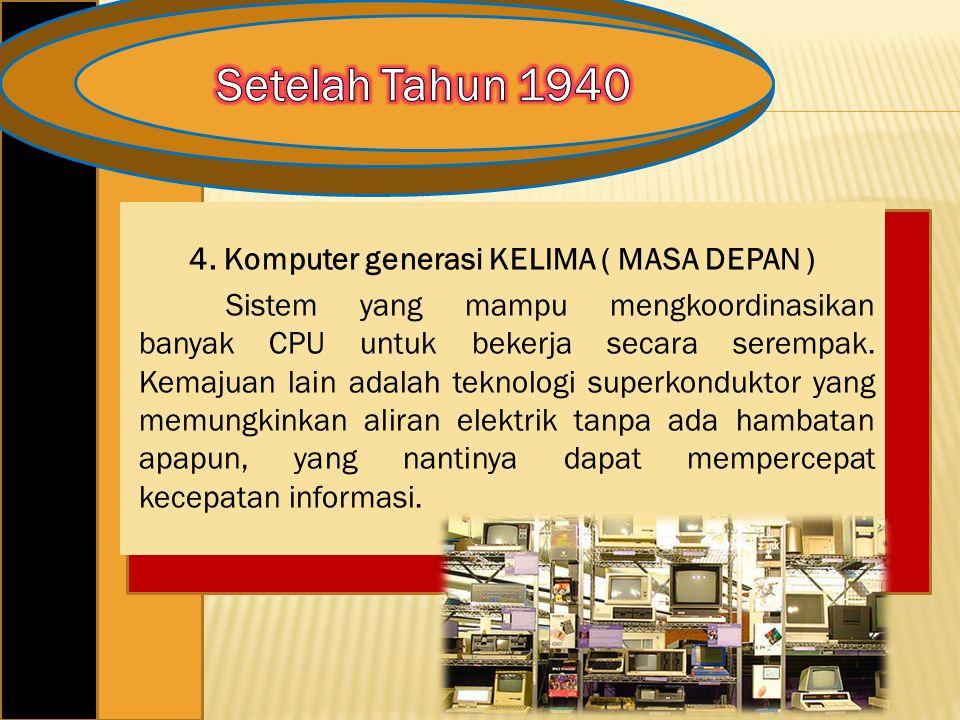 4. Komputer generasi KELIMA ( MASA DEPAN ) Sistem yang mampu mengkoordinasikan banyak CPU untuk bekerja secara serempak. Kemajuan lain adalah teknolog