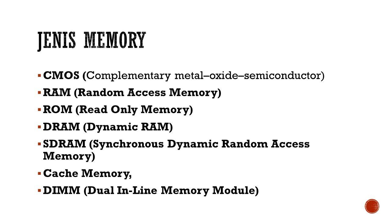  CMOS (Complementary metal–oxide–semiconductor)  RAM (Random Access Memory)  ROM (Read Only Memory)  DRAM (Dynamic RAM)  SDRAM (Synchronous Dynamic Random Access Memory)  Cache Memory,  DIMM (Dual In-Line Memory Module)