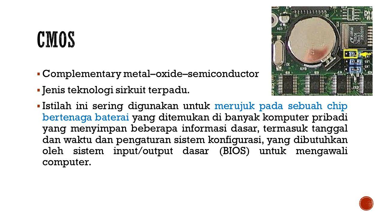  Complementary metal–oxide–semiconductor  Jenis teknologi sirkuit terpadu.