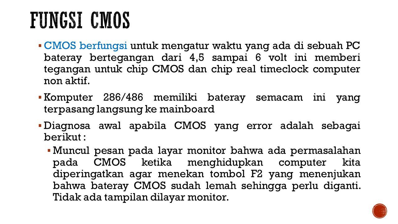  CMOS berfungsi untuk mengatur waktu yang ada di sebuah PC bateray bertegangan dari 4,5 sampai 6 volt ini memberi tegangan untuk chip CMOS dan chip real timeclock computer non aktif.