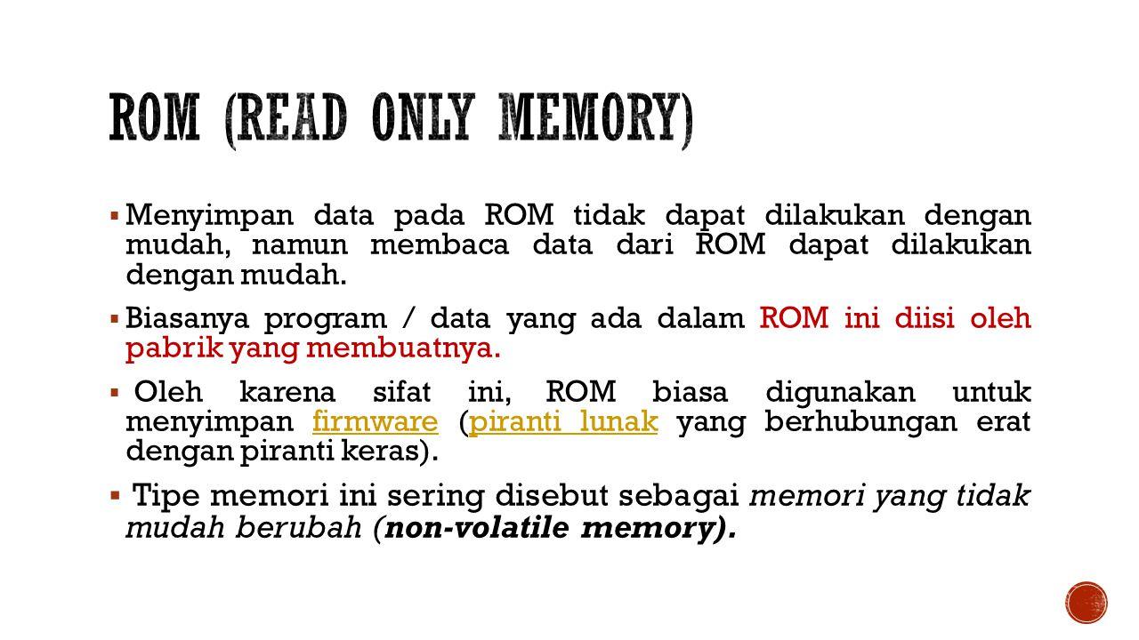  Menyimpan data pada ROM tidak dapat dilakukan dengan mudah, namun membaca data dari ROM dapat dilakukan dengan mudah.