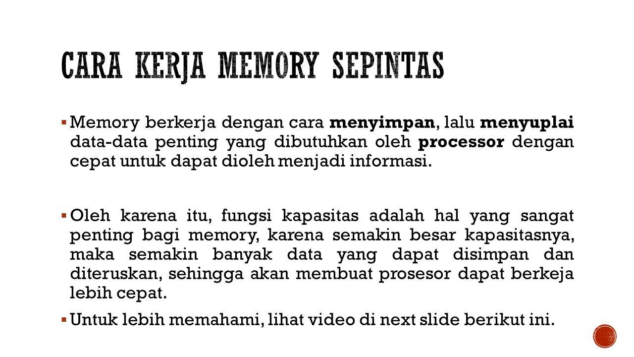  Memory berkerja dengan cara menyimpan, lalu menyuplai data-data penting yang dibutuhkan oleh processor dengan cepat untuk dapat dioleh menjadi informasi.