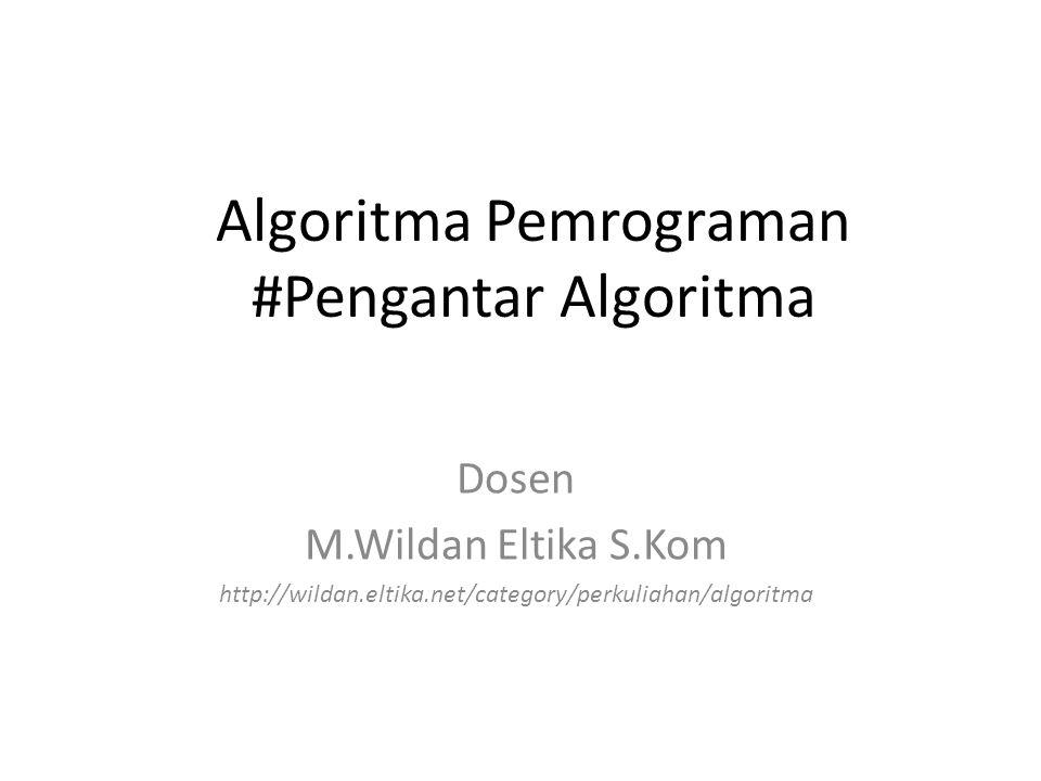 Algoritma Pemrograman #Pengantar Algoritma Dosen M.Wildan Eltika S.Kom http://wildan.eltika.net/category/perkuliahan/algoritma
