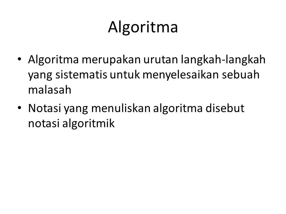 Algoritma Algoritma merupakan urutan langkah-langkah yang sistematis untuk menyelesaikan sebuah malasah Notasi yang menuliskan algoritma disebut notasi algoritmik