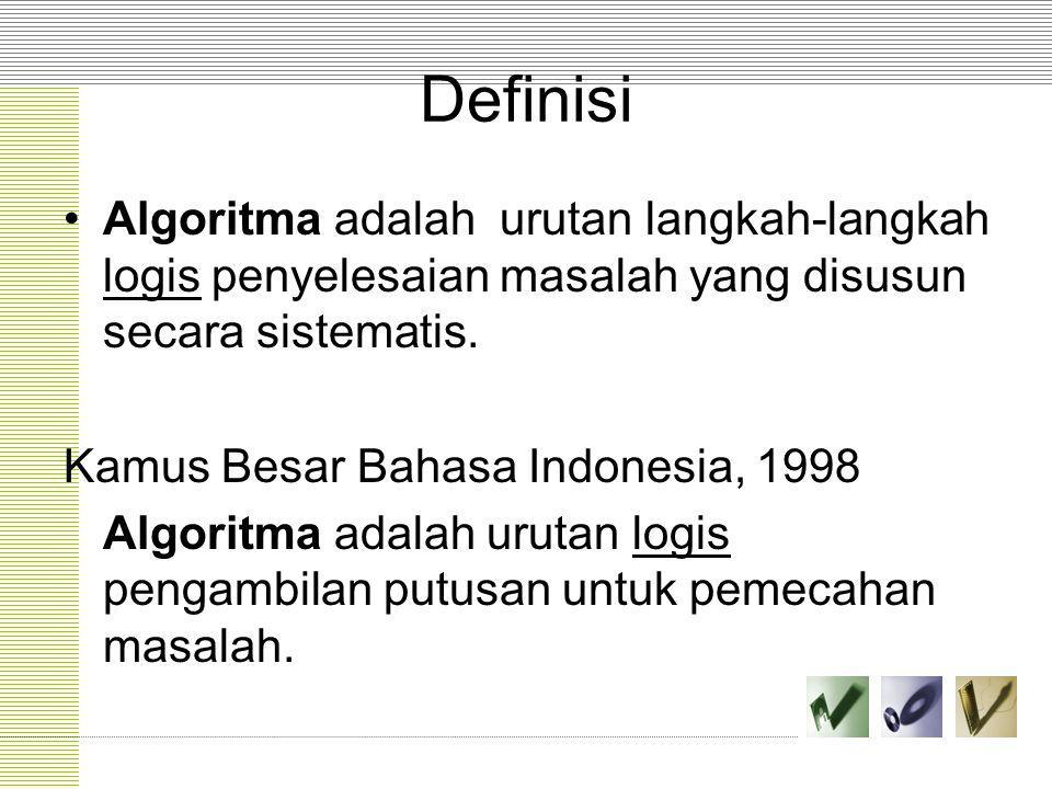 Definisi Algoritma adalah urutan langkah-langkah logis penyelesaian masalah yang disusun secara sistematis. Kamus Besar Bahasa Indonesia, 1998 Algorit