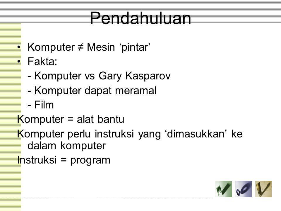 Pendahuluan Komputer ≠ Mesin 'pintar' Fakta: - Komputer vs Gary Kasparov - Komputer dapat meramal - Film Komputer = alat bantu Komputer perlu instruks