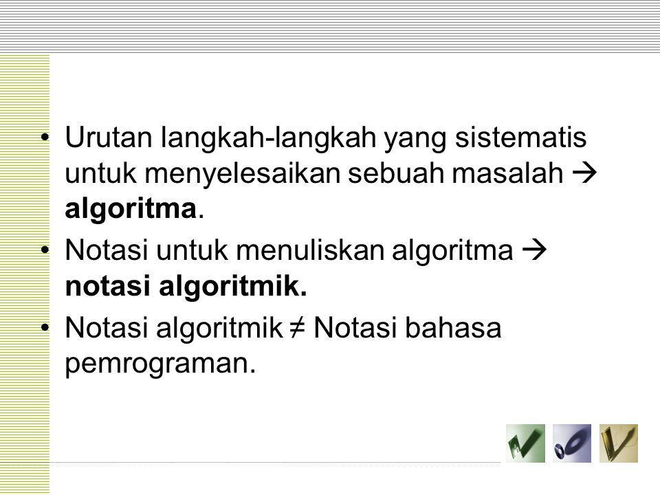 Urutan langkah-langkah yang sistematis untuk menyelesaikan sebuah masalah  algoritma. Notasi untuk menuliskan algoritma  notasi algoritmik. Notasi a