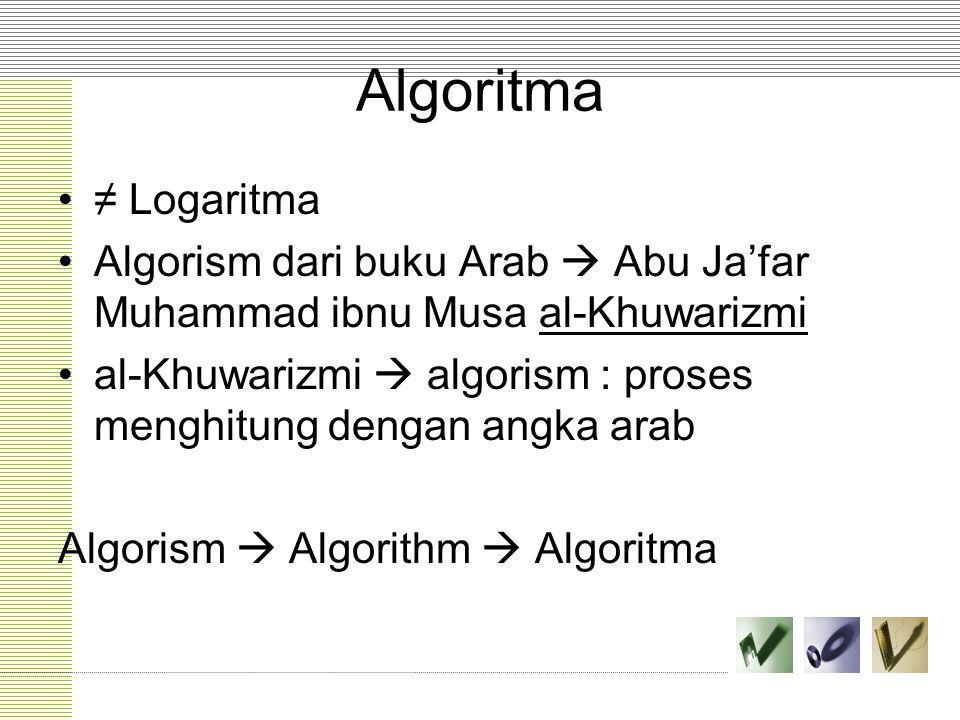 Algoritma ≠ Logaritma Algorism dari buku Arab  Abu Ja'far Muhammad ibnu Musa al-Khuwarizmi al-Khuwarizmi  algorism : proses menghitung dengan angka