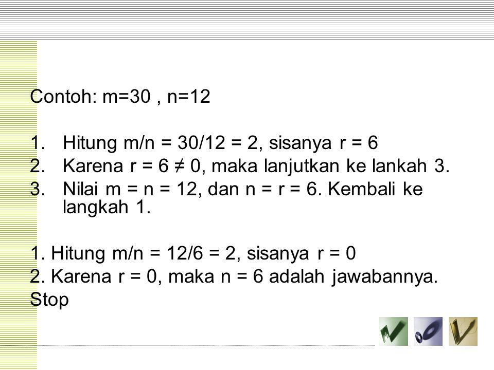 Contoh: m=30, n=12 1.Hitung m/n = 30/12 = 2, sisanya r = 6 2.Karena r = 6 ≠ 0, maka lanjutkan ke lankah 3. 3.Nilai m = n = 12, dan n = r = 6. Kembali