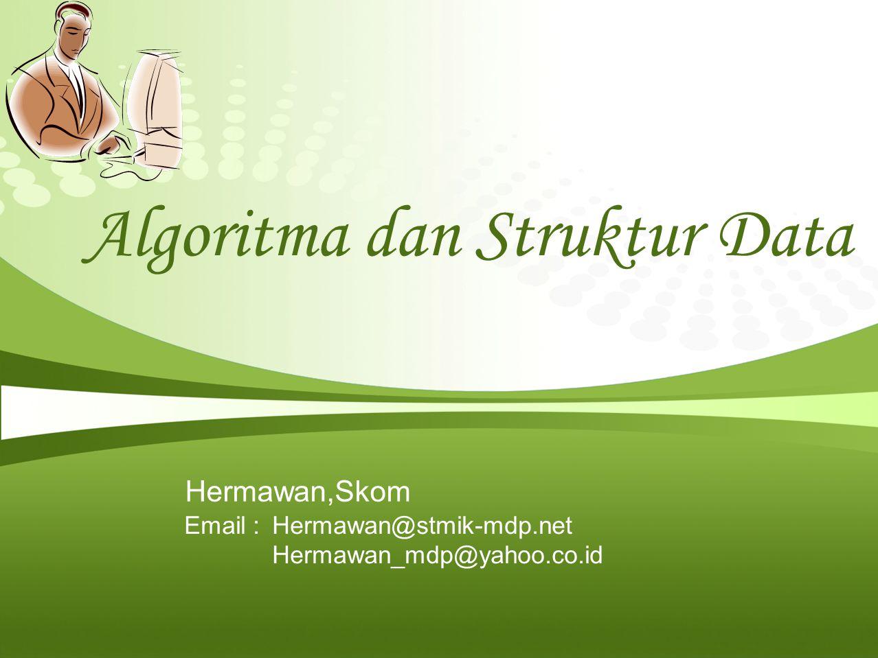 Algoritma dan Struktur Data Hermawan,Skom Email : Hermawan@stmik-mdp.net Hermawan_mdp@yahoo.co.id