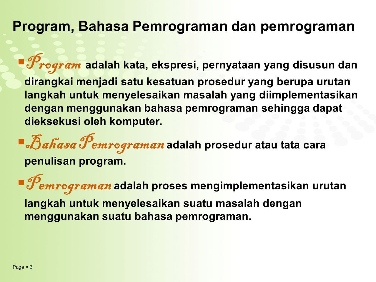 Page  3 Program, Bahasa Pemrograman dan pemrograman  Program adalah kata, ekspresi, pernyataan yang disusun dan dirangkai menjadi satu kesatuan pros