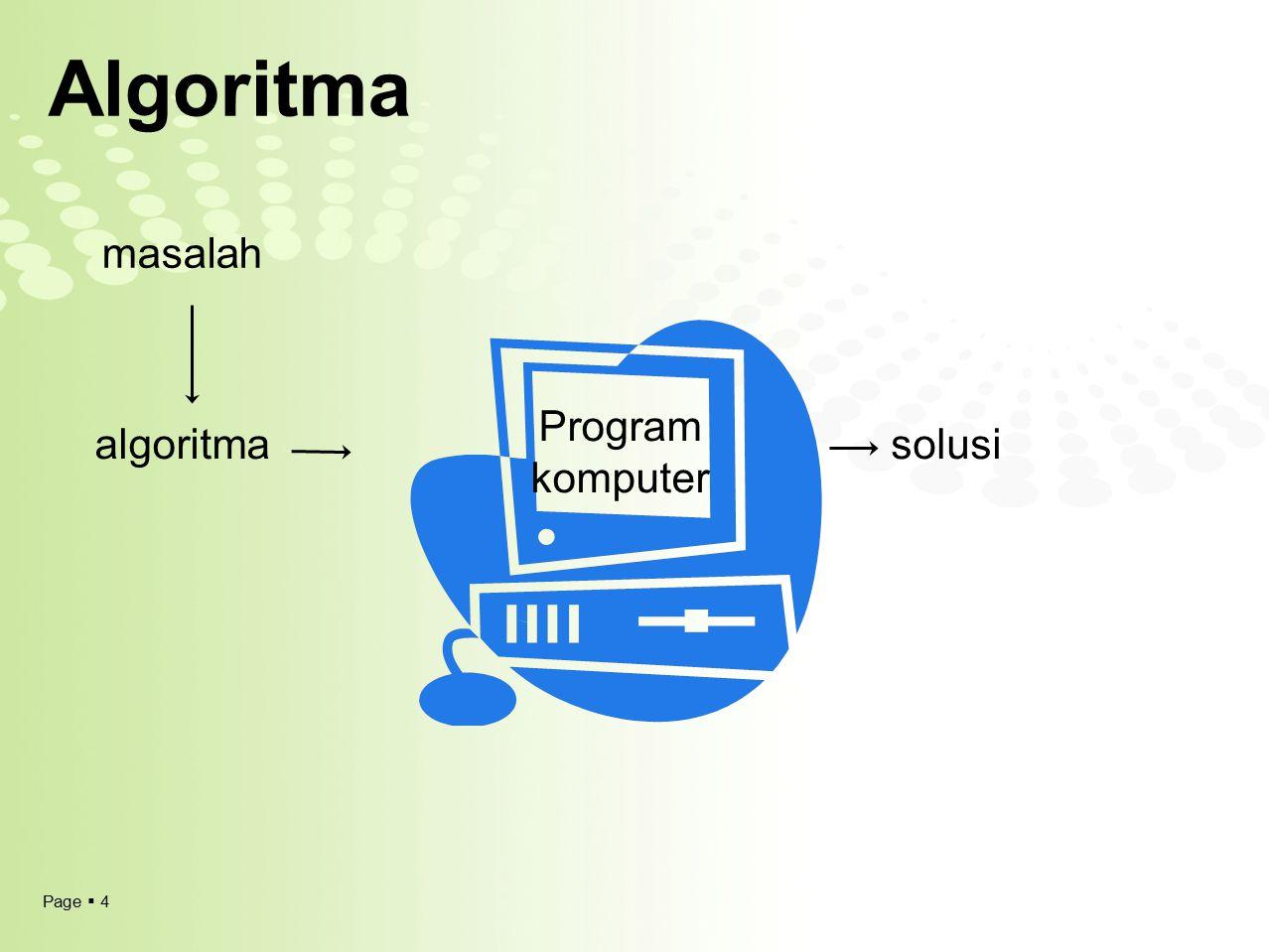 Page  5 Algoritma  Algorism  algorithm  nama penulis buku Arab yaitu Abu Ja'far Muhammad ibnu Musa Al-Khuwarizmi Algoritma adalah: 1)penyusunan aspek proses logika dari suatu pemecahan masalah tanpa melihat karakteristik bahasa pemrograman yang akan digunakan 2)urutan notasi logika yang merupakan hasil analisis dan rancangan sistematik dari strategi pemecahan masalah, untuk menggambarkan urutan langkah kerja yang jika dikerjakan akan membawa ke tujuannya.