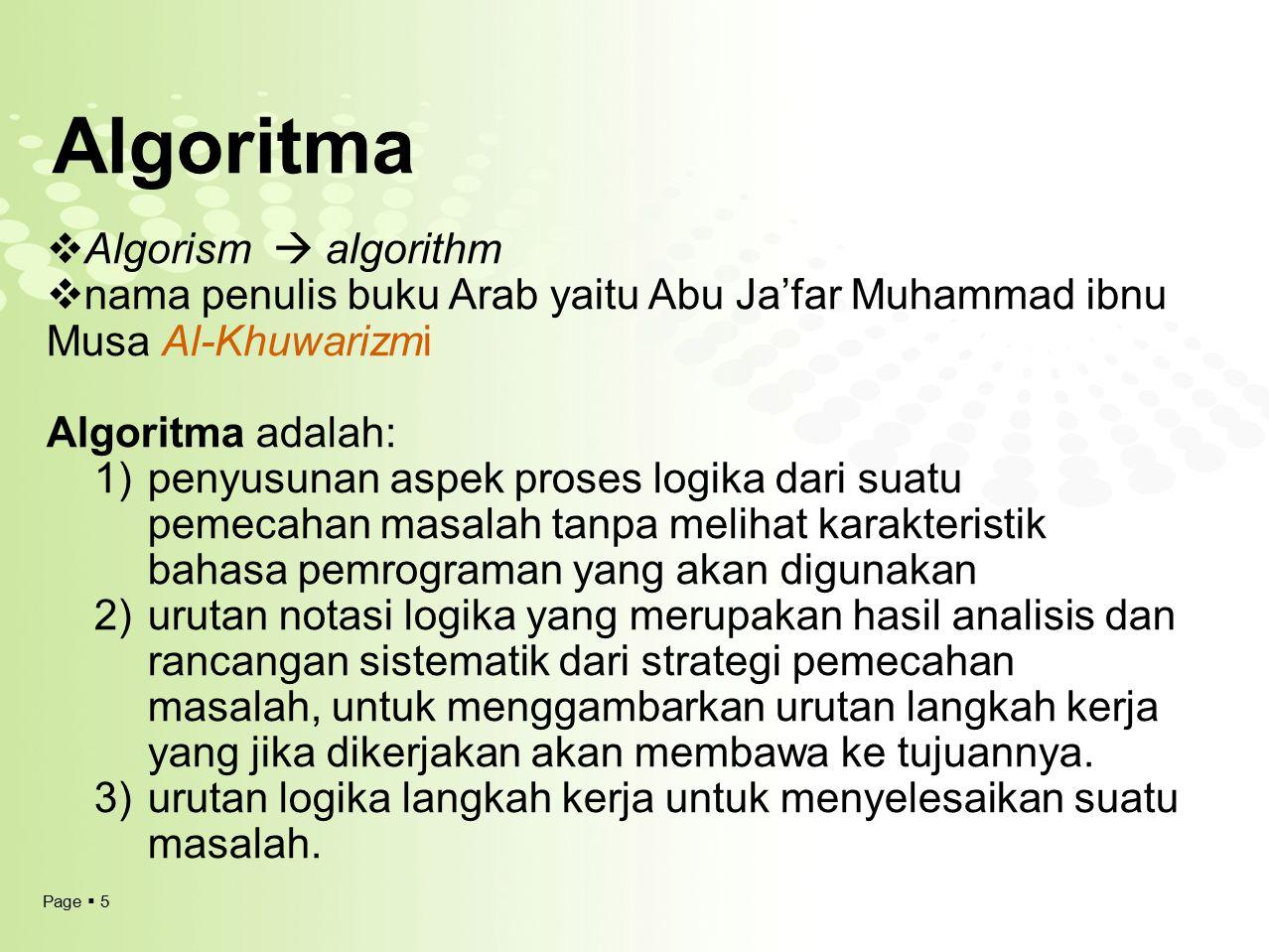 Page  5 Algoritma  Algorism  algorithm  nama penulis buku Arab yaitu Abu Ja'far Muhammad ibnu Musa Al-Khuwarizmi Algoritma adalah: 1)penyusunan as