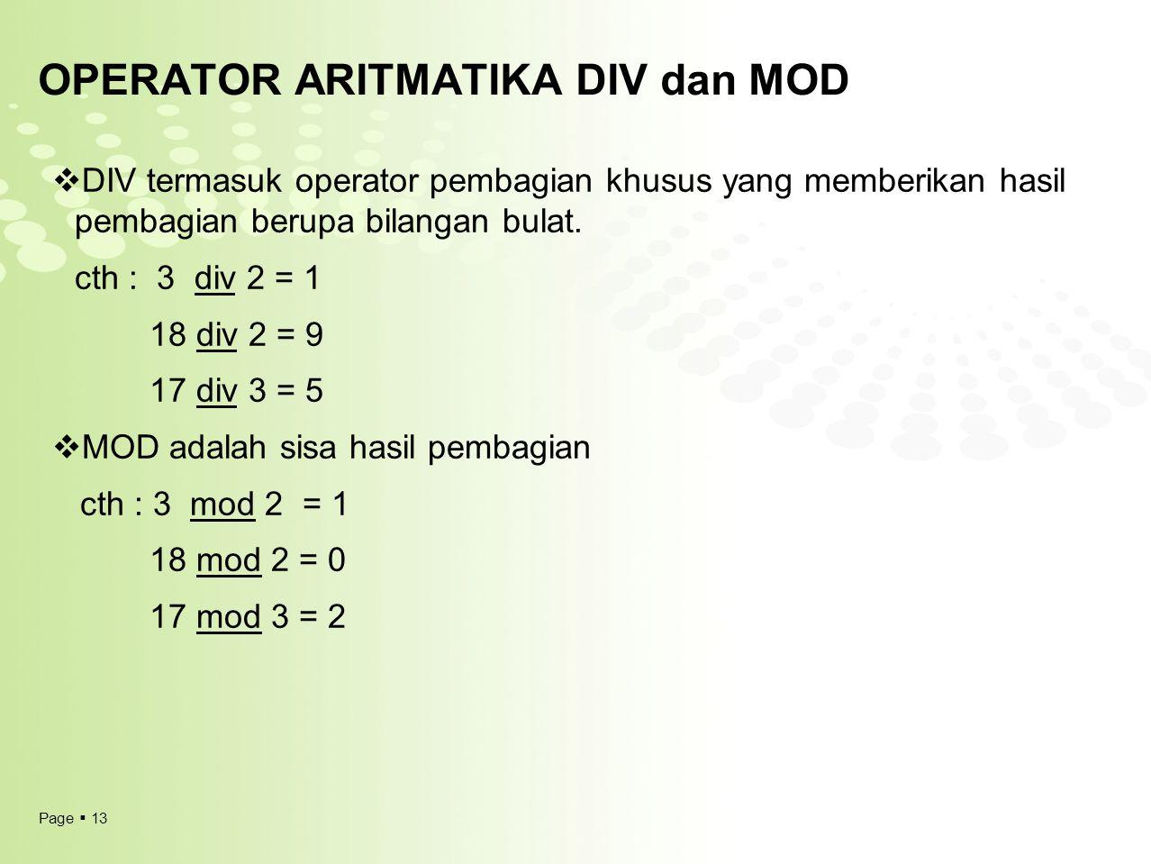 Page  13 OPERATOR ARITMATIKA DIV dan MOD  DIV termasuk operator pembagian khusus yang memberikan hasil pembagian berupa bilangan bulat. cth : 3 div