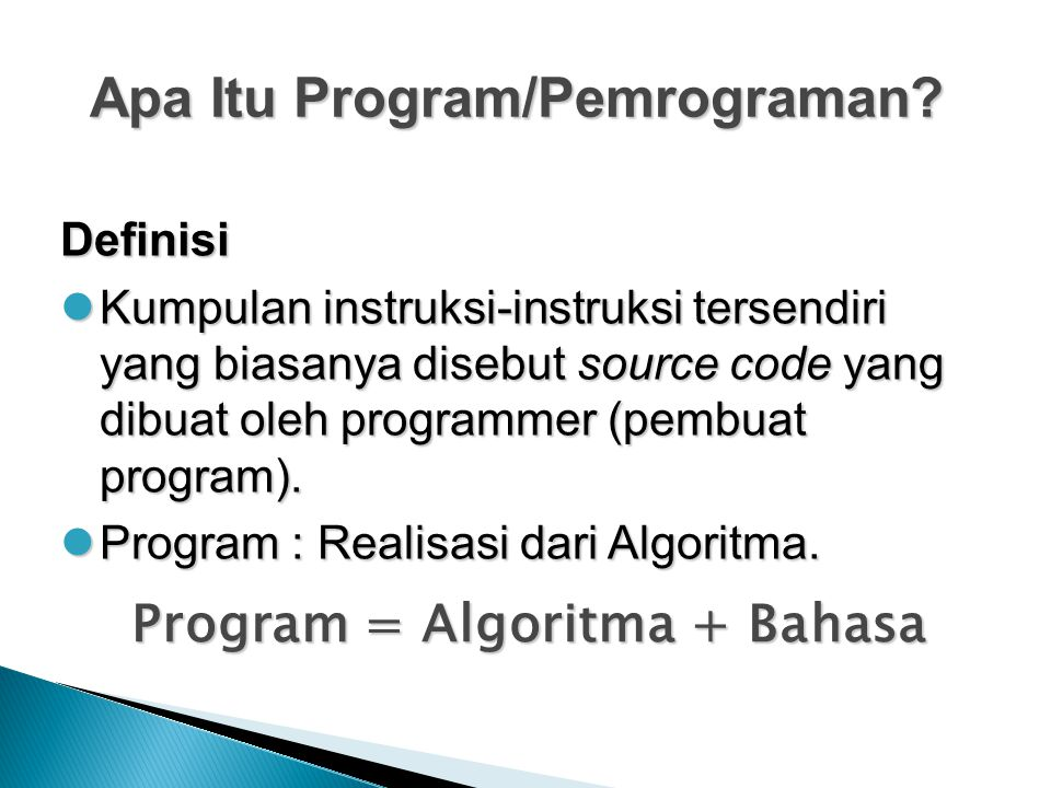 Apa Itu Program/Pemrograman? Definisi Kumpulan instruksi-instruksi tersendiri yang biasanya disebut source code yang dibuat oleh programmer (pembuat p