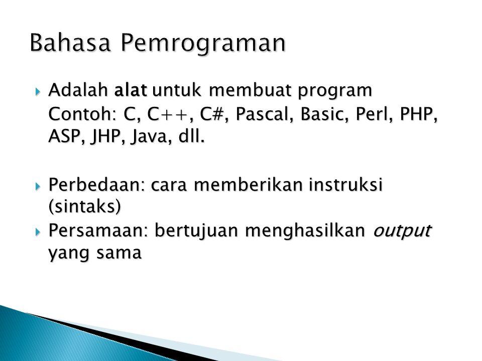 Bahasa Pemrograman  Adalah alat untuk membuat program Contoh: C, C++, C#, Pascal, Basic, Perl, PHP, ASP, JHP, Java, dll.  Perbedaan: cara memberikan