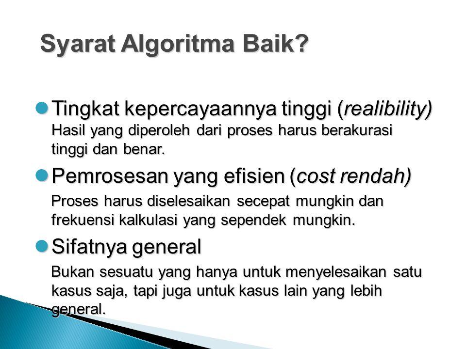 Syarat Algoritma Baik? Tingkat kepercayaannya tinggi (realibility) Hasil yang diperoleh dari proses harus berakurasi tinggi dan benar. Tingkat keperca