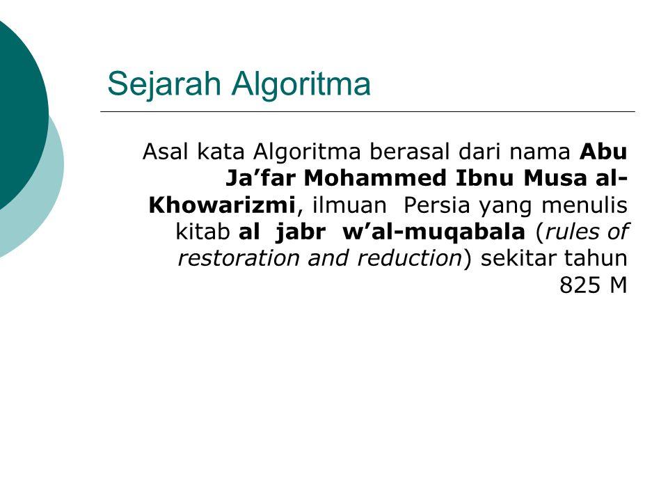 Sejarah Algoritma Asal kata Algoritma berasal dari nama Abu Ja'far Mohammed Ibnu Musa al- Khowarizmi, ilmuan Persia yang menulis kitab al jabr w'al-mu