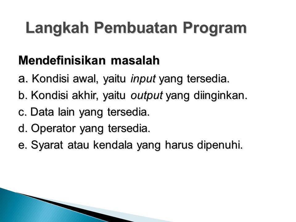 Langkah Pembuatan Program Mendefinisikan masalah a. Kondisi awal, yaitu input yang tersedia. b. Kondisi akhir, yaitu output yang diinginkan. c. Data l