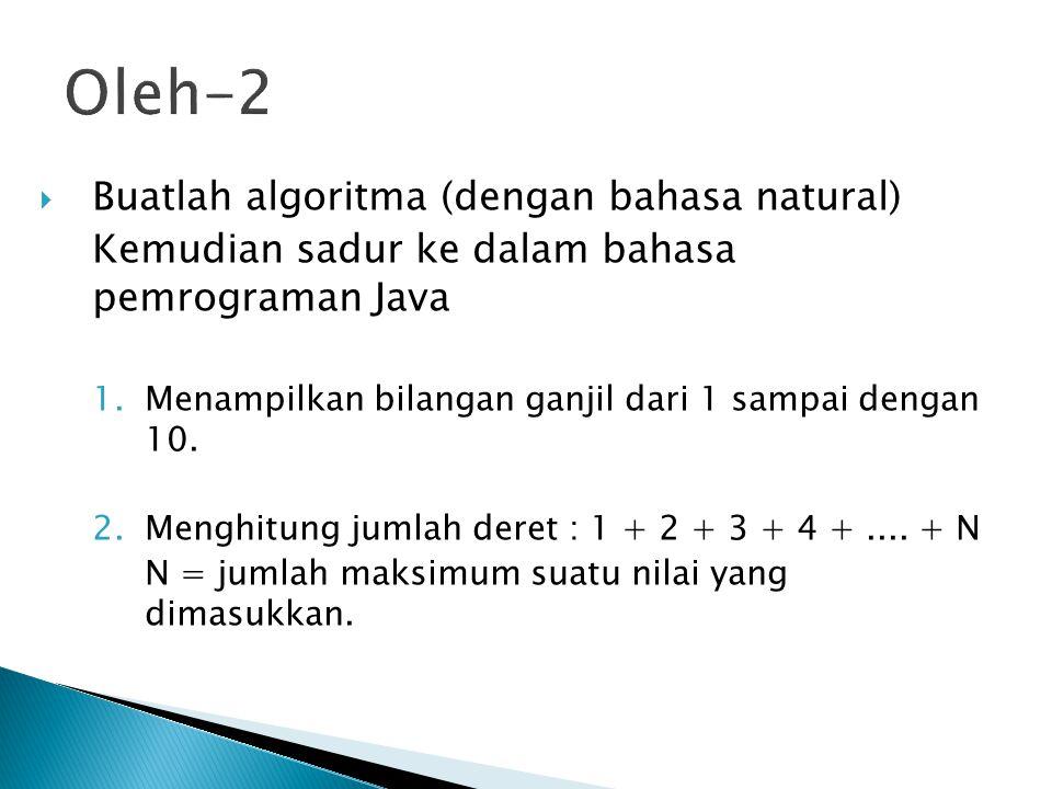 Oleh-2  Buatlah algoritma (dengan bahasa natural) Kemudian sadur ke dalam bahasa pemrograman Java 1.Menampilkan bilangan ganjil dari 1 sampai dengan