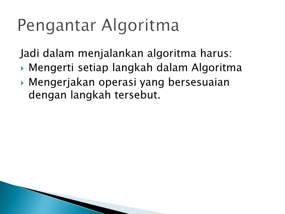 Jadi dalam menjalankan algoritma harus:  Mengerti setiap langkah dalam Algoritma  Mengerjakan operasi yang bersesuaian dengan langkah tersebut.