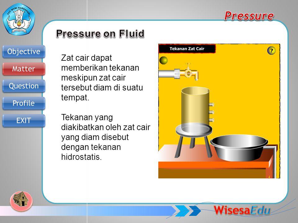 Zat cair dapat memberikan tekanan meskipun zat cair tersebut diam di suatu tempat. Tekanan yang diakibatkan oleh zat cair yang diam disebut dengan tek