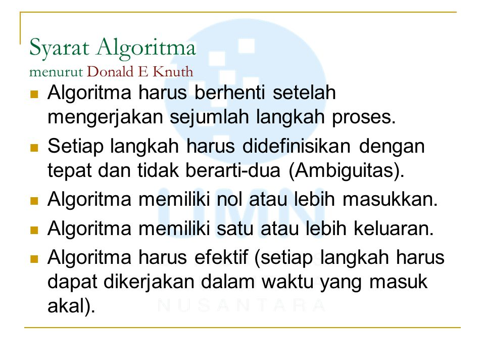 Syarat Algoritma menurut Donald E Knuth Algoritma harus berhenti setelah mengerjakan sejumlah langkah proses. Setiap langkah harus didefinisikan denga