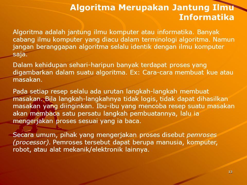 Algoritma Merupakan Jantung Ilmu Informatika Algoritma adalah jantung ilmu komputer atau informatika. Banyak cabang ilmu komputer yang diacu dalam ter