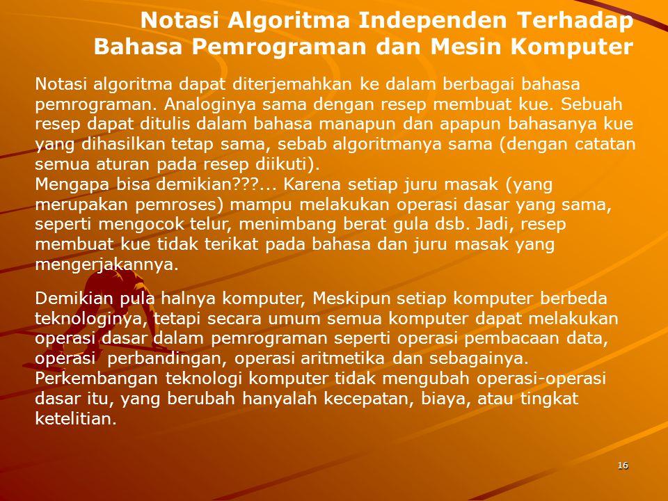Notasi Algoritma Independen Terhadap Bahasa Pemrograman dan Mesin Komputer Notasi algoritma dapat diterjemahkan ke dalam berbagai bahasa pemrograman.