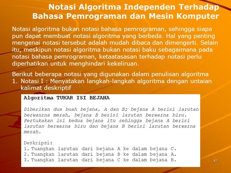 Notasi Algoritma Independen Terhadap Bahasa Pemrograman dan Mesin Komputer Notasi algoritma bukan notasi bahasa pemrograman, sehingga siapa pun dapat
