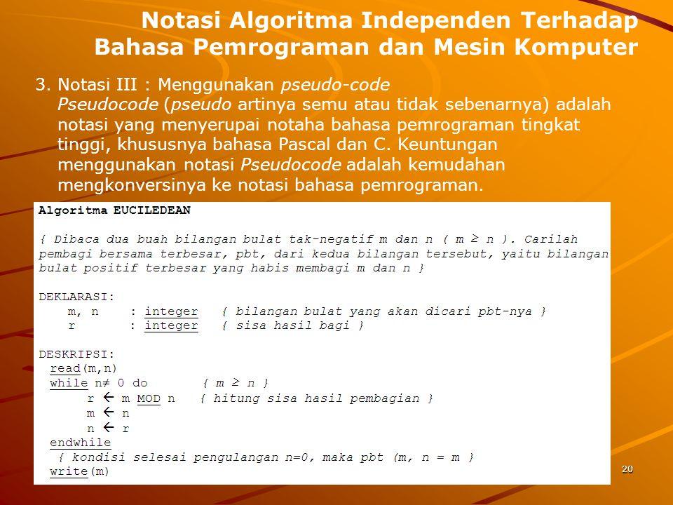 Notasi Algoritma Independen Terhadap Bahasa Pemrograman dan Mesin Komputer 3. Notasi III : Menggunakan pseudo-code 20 Pseudocode (pseudo artinya semu