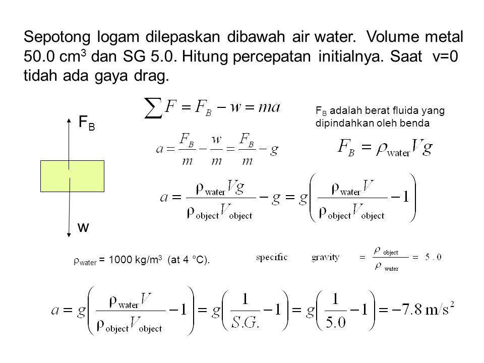 Sepotong logam dilepaskan dibawah air water. Volume metal 50.0 cm 3 dan SG 5.0. Hitung percepatan initialnya. Saat v=0 tidah ada gaya drag. w FBFB F B