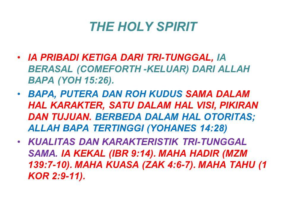 THE HOLY SPIRIT IA PRIBADI KETIGA DARI TRI-TUNGGAL, IA BERASAL (COMEFORTH -KELUAR) DARI ALLAH BAPA (YOH 15:26). BAPA, PUTERA DAN ROH KUDUS SAMA DALAM