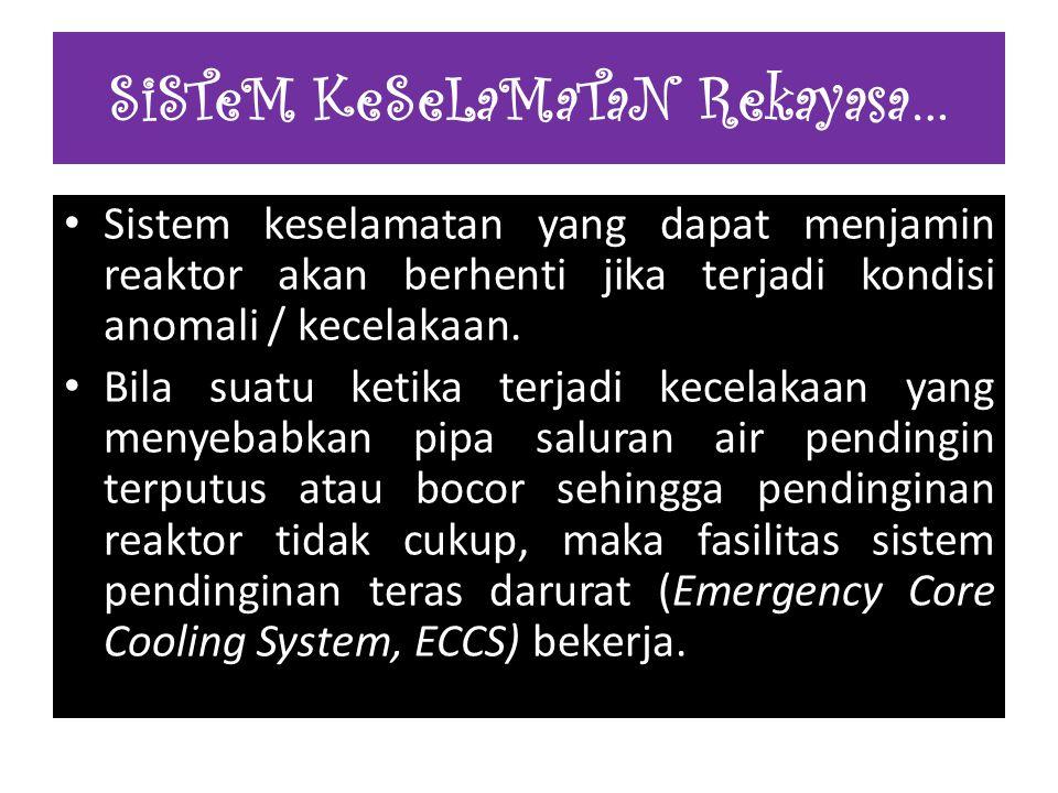 Sistem keselamatan yang dapat menjamin reaktor akan berhenti jika terjadi kondisi anomali / kecelakaan. Bila suatu ketika terjadi kecelakaan yang meny