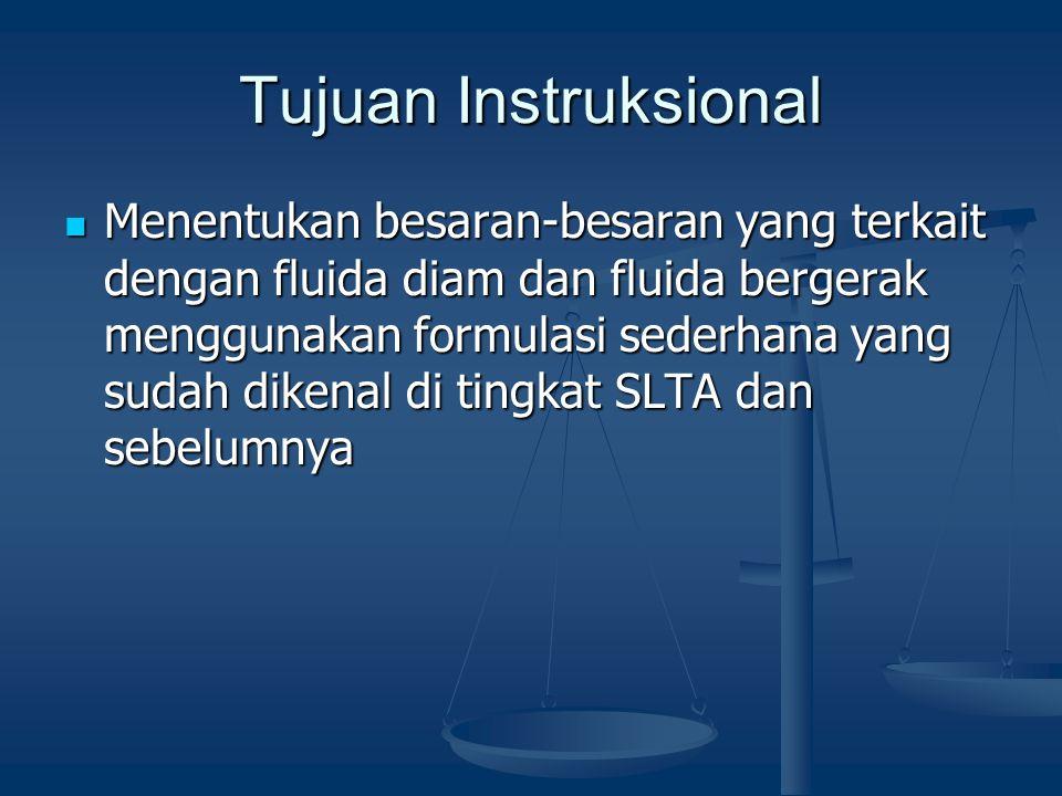 Tujuan Instruksional Menentukan besaran-besaran yang terkait dengan fluida diam dan fluida bergerak menggunakan formulasi sederhana yang sudah dikenal di tingkat SLTA dan sebelumnya Menentukan besaran-besaran yang terkait dengan fluida diam dan fluida bergerak menggunakan formulasi sederhana yang sudah dikenal di tingkat SLTA dan sebelumnya