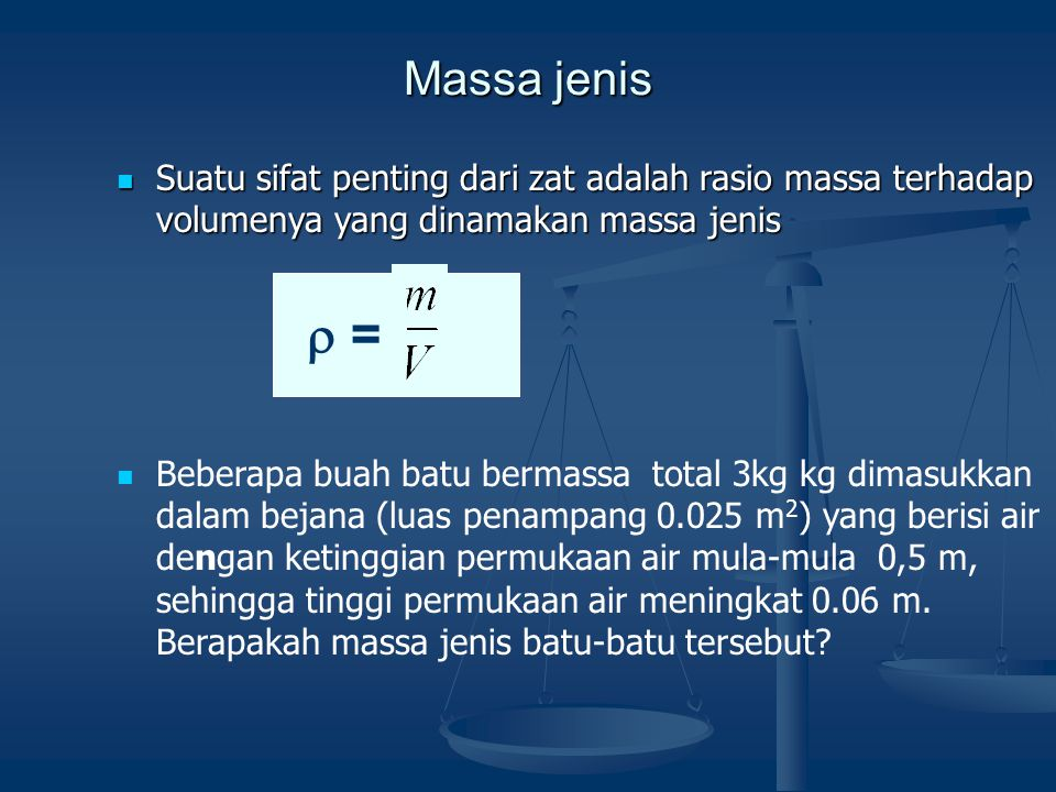 Massa jenis Suatu sifat penting dari zat adalah rasio massa terhadap volumenya yang dinamakan massa jenis Suatu sifat penting dari zat adalah rasio massa terhadap volumenya yang dinamakan massa jenis Beberapa buah batu bermassa total 3kg kg dimasukkan dalam bejana (luas penampang 0.025 m 2 ) yang berisi air dengan ketinggian permukaan air mula-mula 0,5 m, sehingga tinggi permukaan air meningkat 0.06 m.