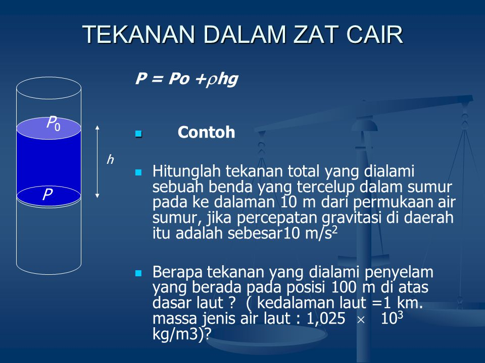 TEKANAN DALAM ZAT CAIR P = Po +  hg P0P0 P h Contoh Hitunglah tekanan total yang dialami sebuah benda yang tercelup dalam sumur pada ke dalaman 10 m dari permukaan air sumur, jika percepatan gravitasi di daerah itu adalah sebesar10 m/s 2 Berapa tekanan yang dialami penyelam yang berada pada posisi 100 m di atas dasar laut .