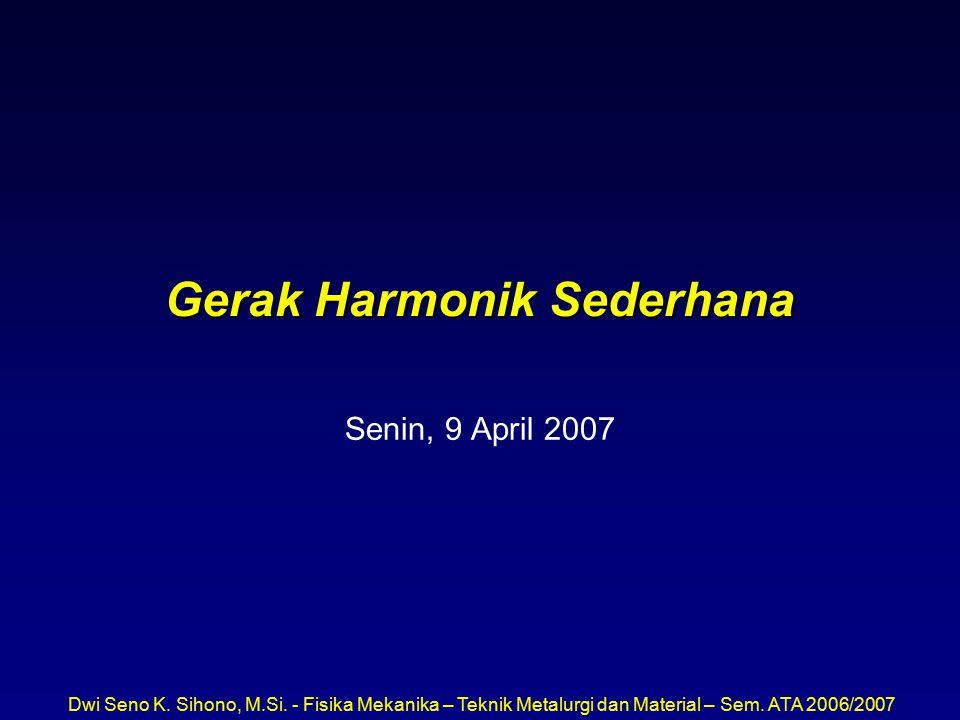 Dwi Seno K. Sihono, M.Si. - Fisika Mekanika – Teknik Metalurgi dan Material – Sem. ATA 2006/2007 Gerak Harmonik Sederhana Senin, 9 April 2007
