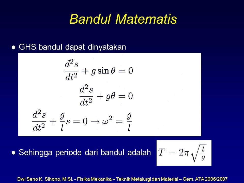 Dwi Seno K. Sihono, M.Si. - Fisika Mekanika – Teknik Metalurgi dan Material – Sem. ATA 2006/2007 Bandul Matematis l GHS bandul dapat dinyatakan l Sehi