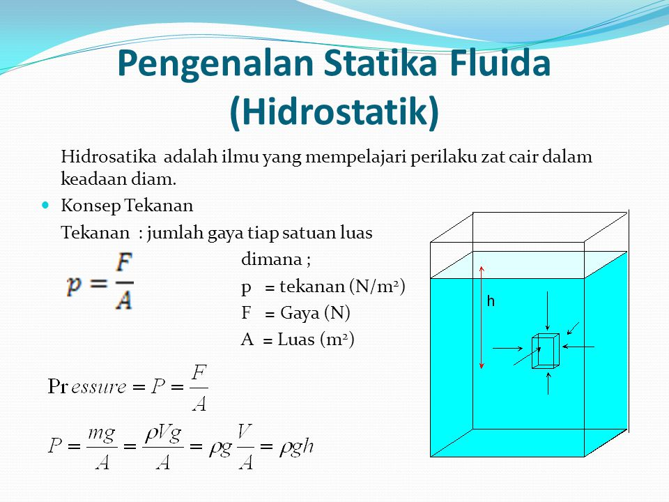 Pengenalan Statika Fluida (Hidrostatik) Barometer Alat untuk mengukur tekanan udara menggunakan cairan mercuri / Hg dengan massa jenis 13.6 gr/cc Ketika mengukur di pantai, maka tinggi cairan barometer adalah 76 cm dengan percepatan gravitasi 9.8 m/s 2 P =  g h = 13600 kg/m 3 x 9.8 m/s 2 x 0.76 m P = 101.3 kPa = 1 Atm P = P atmosphere + P gauge 1 Atm = 101.3 kPa = 76 cmHg = 760 Torr