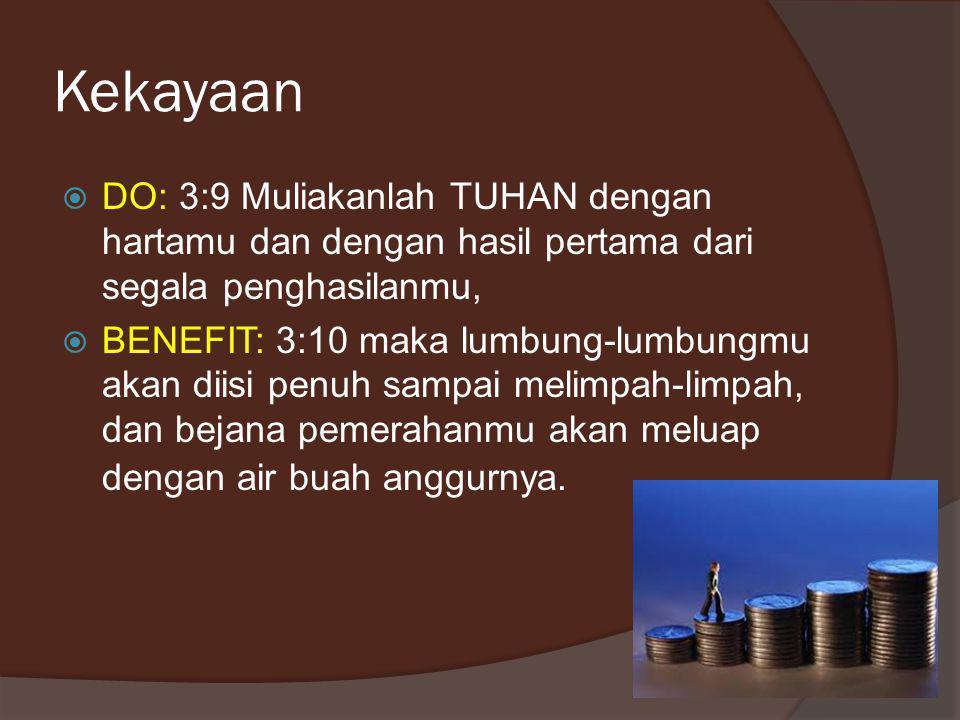 Kekayaan  DO: 3:9 Muliakanlah TUHAN dengan hartamu dan dengan hasil pertama dari segala penghasilanmu,  BENEFIT: 3:10 maka lumbung-lumbungmu akan diisi penuh sampai melimpah-limpah, dan bejana pemerahanmu akan meluap dengan air buah anggurnya.