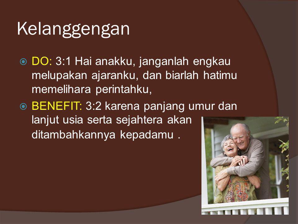 Kelanggengan  DO: 3:1 Hai anakku, janganlah engkau melupakan ajaranku, dan biarlah hatimu memelihara perintahku,  BENEFIT: 3:2 karena panjang umur dan lanjut usia serta sejahtera akan ditambahkannya kepadamu.